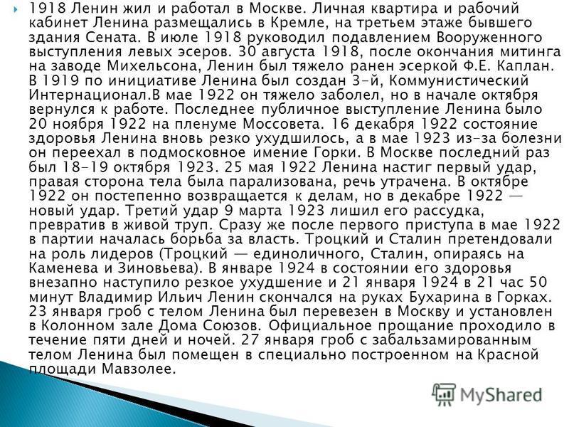 1918 Ленин жил и работал в Москве. Личная квартира и рабочий кабинет Ленина размещались в Кремле, на третьем этаже бывшего здания Сената. В июле 1918 руководил подавлением Вооруженного выступления левых эсеров. 30 августа 1918, после окончания митинг