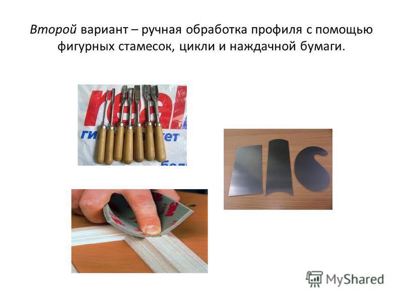 Второй вариант – ручная обработка профиля с помощью фигурных стамесок, цикли и наждачной бумаги.