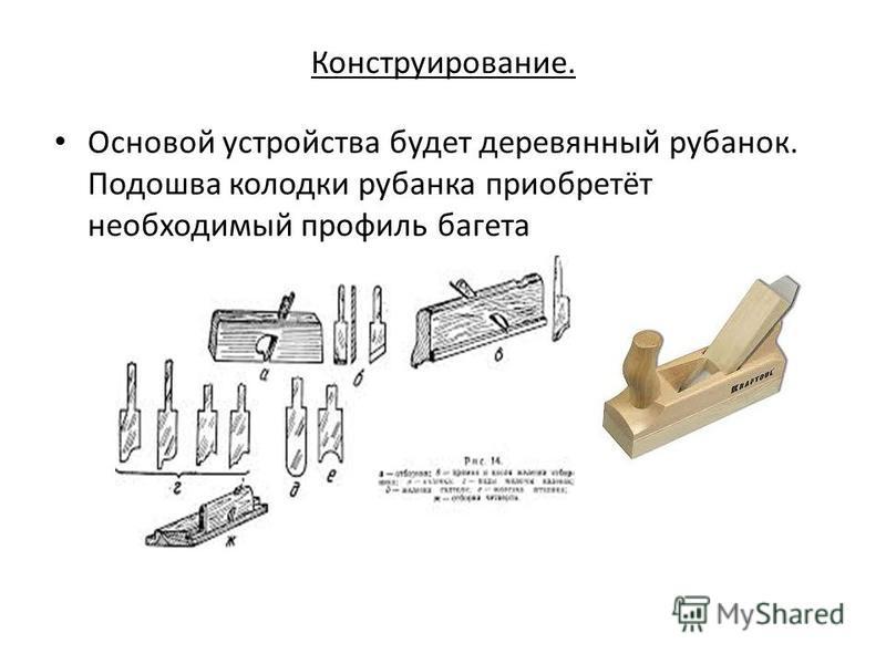 Конструирование. Основой устройства будет деревянный рубанок. Подошва колодки рубанка приобретёт необходимый профиль багета
