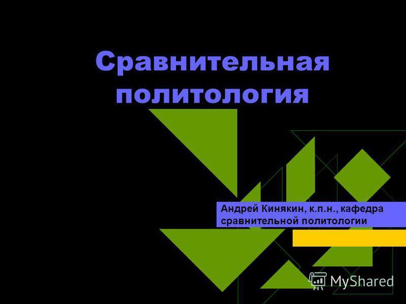 Сравнительная политология Андрей Кинякин, к.п.н., кафедра сравнительной политологии