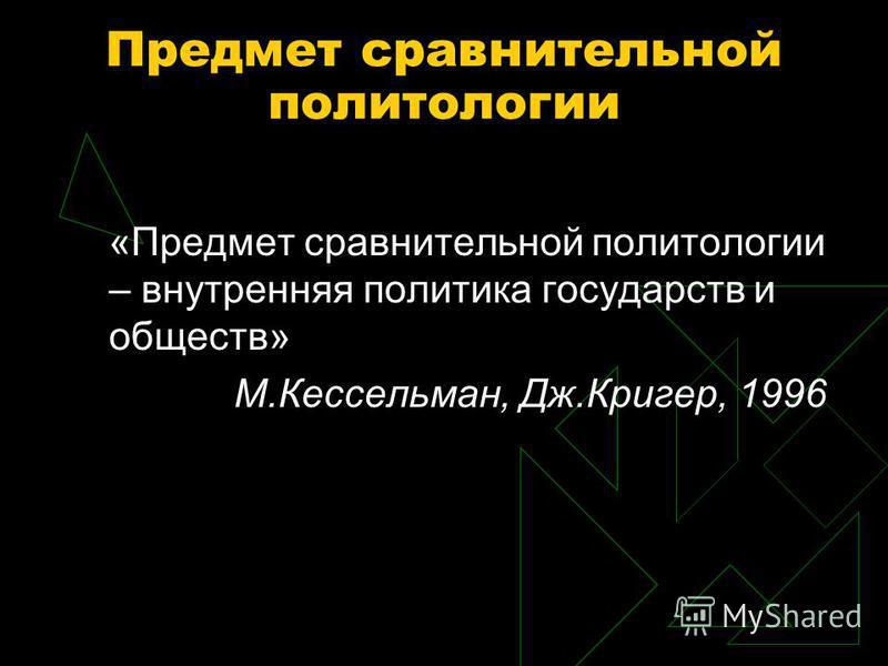Предмет сравнительной политологии «Предмет сравнительной политологии – внутренняя политика государств и обществ» М.Кессельман, Дж.Кригер, 1996