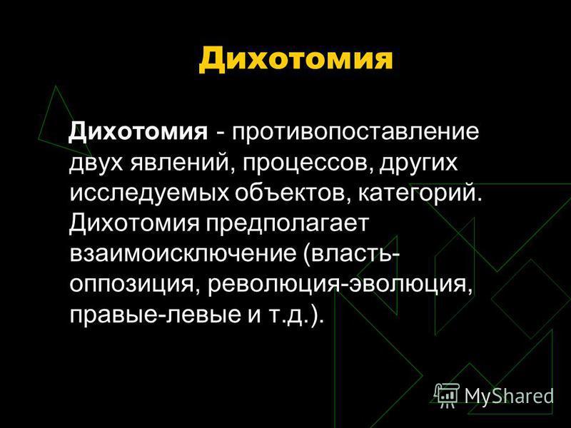Дихотомия Дихотомия - противопоставление двух явлений, процессов, других исследуемых объектов, категорий. Дихотомия предполагает взаимоисключение (власть- оппозиция, революция-эволюция, правые-левые и т.д.).