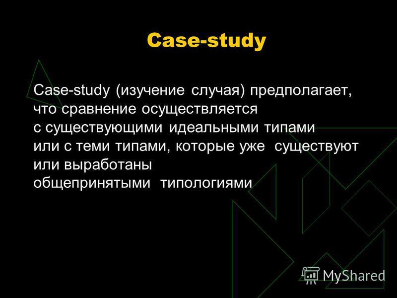 Case-study Case-study (изучение случая) предполагает, что сравнение осуществляется с существующими идеальными типами или с теми типами, которые уже существуют или выработаны общепринятыми типологиями