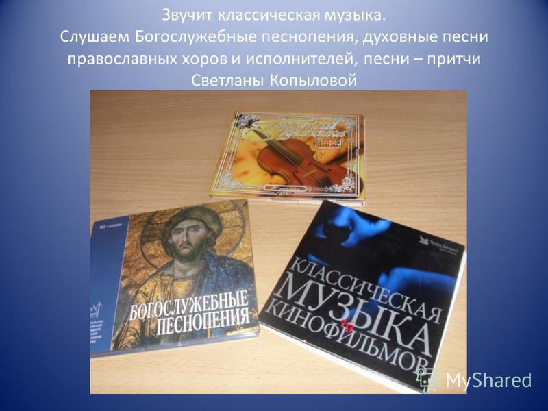 Звучит классическая музыка. Слушаем Богослужебные песнопения, духовные песни православных хоров и исполнителей, песни – притчи Светланы Копыловой