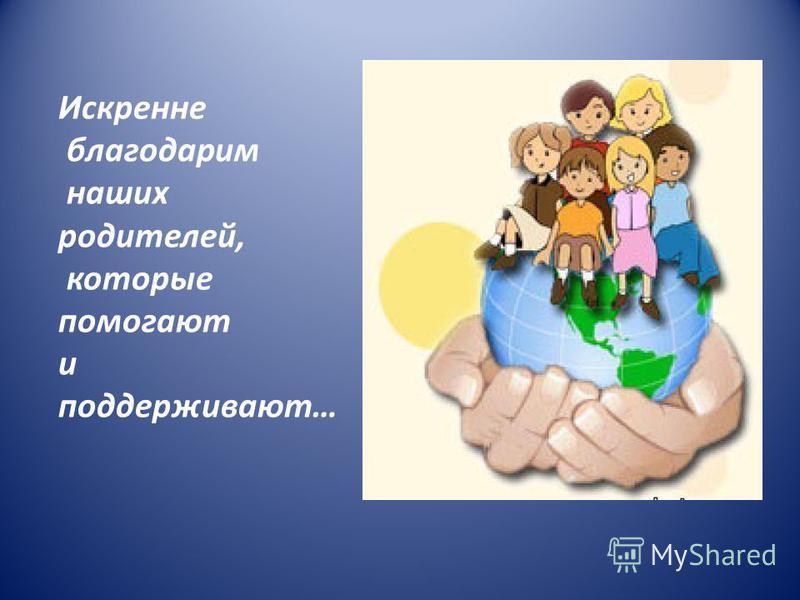 Искренне благодарим наших родителей, которые помогают и поддерживают…