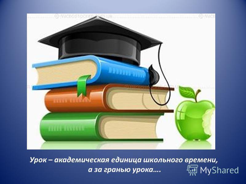 Урок – академическая единица школьного времени, а за гранью урока….