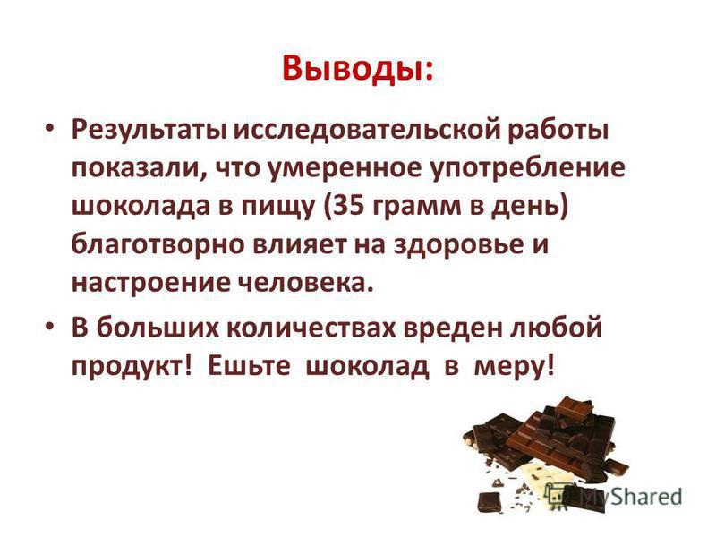 Выводы: Результаты исследовательской работы показали, что умеренное употребление шоколада в пищу (35 грамм в день) благотворно влияет на здоровье и настроение человека. В больших количествах вреден любой продукт! Ешьте шоколад в меру!