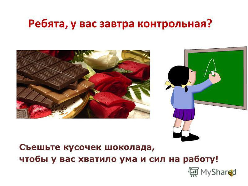 Ребята, у вас завтра контрольная? Съешьте кусочек шоколада, чтобы у вас хватило ума и сил на работу!