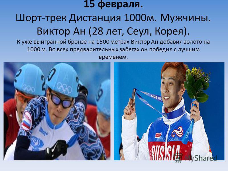 15 февраля. Шорт-трек Дистанция 1000 м. Мужчины. Виктор Ан (28 лет, Сеул, Корея). К уже выигранной бронзе на 1500 метрах Виктор Ан добавил золото на 1000 м. Во всех предварительных забегах он победил с лучшим временем.