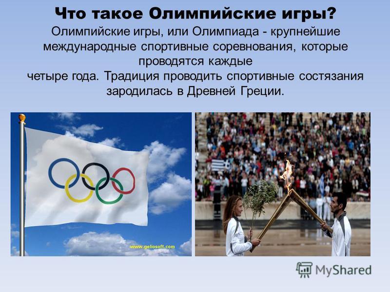 Что такое Олимпийские игры? Олимпийские игры, или Олимпиада - крупнейшие международные спортивные соревнования, которые проводятся каждые четыре года. Традиция проводить спортивные состязания зародилась в Древней Греции.