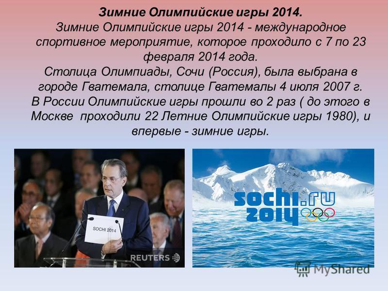 Зимние Олимпийские игры 2014. Зимние Олимпийские игры 2014 - международное спортивное мероприятие, которое проходило с 7 по 23 февраля 2014 года. Столица Олимпиады, Сочи (Россия), была выбрана в городе Гватемала, столице Гватемалы 4 июля 2007 г. В Ро
