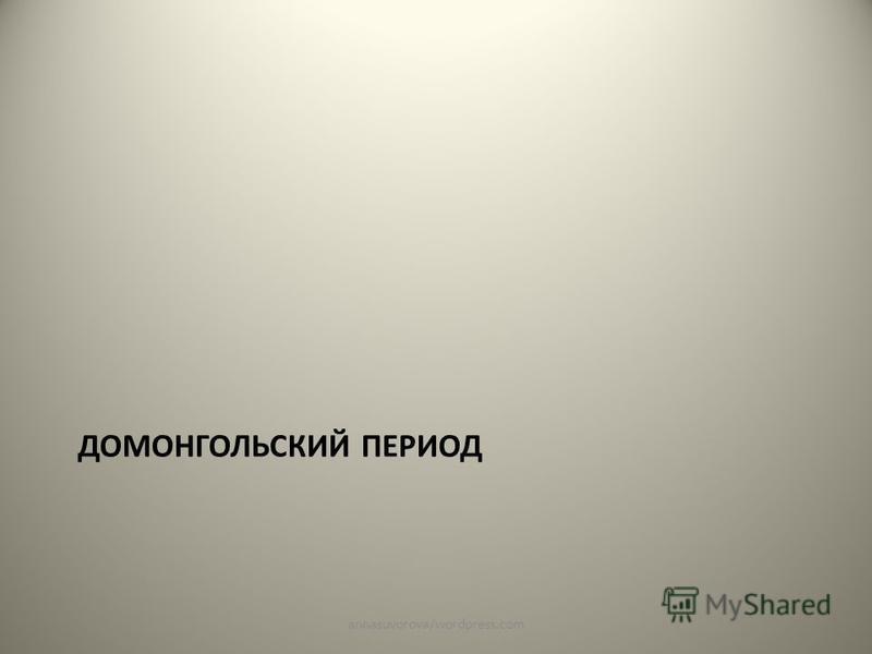 ДОМОНГОЛЬСКИЙ ПЕРИОД annasuvorova/wordpress.com