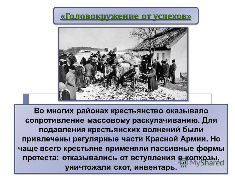 « Головокружение от успехов » Во многих районах крестьянство оказывало сопротивление массовому раскулачиванию. Для подавления крестьянских волнений были привлечены регулярные части Красной Армии. Но чаще всего крестьяне применяли пассивные формы прот