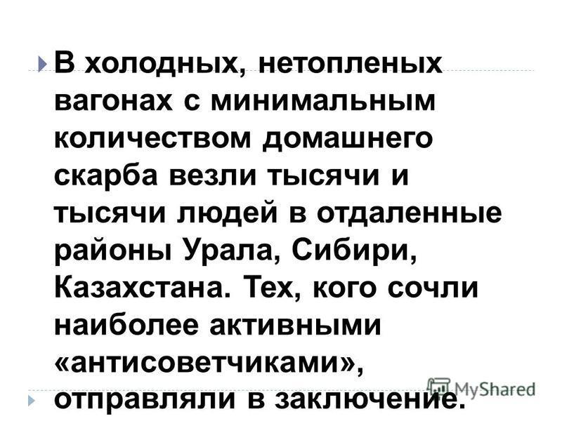 В холодных, нетопленых вагонах с минимальным количеством домашнего скарба везли тысячи и тысячи людей в отдаленные районы Урала, Сибири, Казахстана. Тех, кого сочли наиболее активными «антисоветчиками», отправляли в заключение.