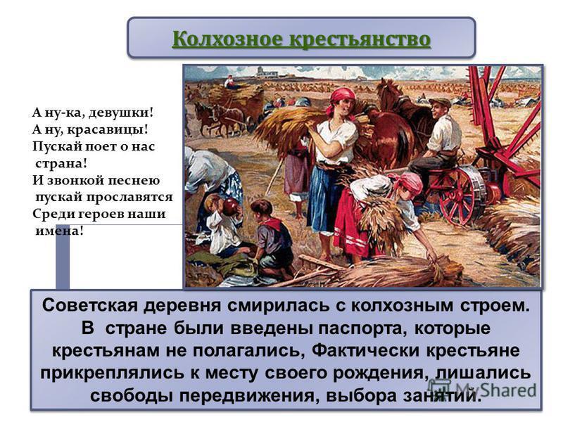 Советская деревня смирилась с колхозным строем. В стране были введены паспорта, которые крестьянам не полагались, Фактически крестьяне прикреплялись к месту своего рождения, лишались свободы передвижения, выбора занятий. Колхозное крестьянство А ну-к