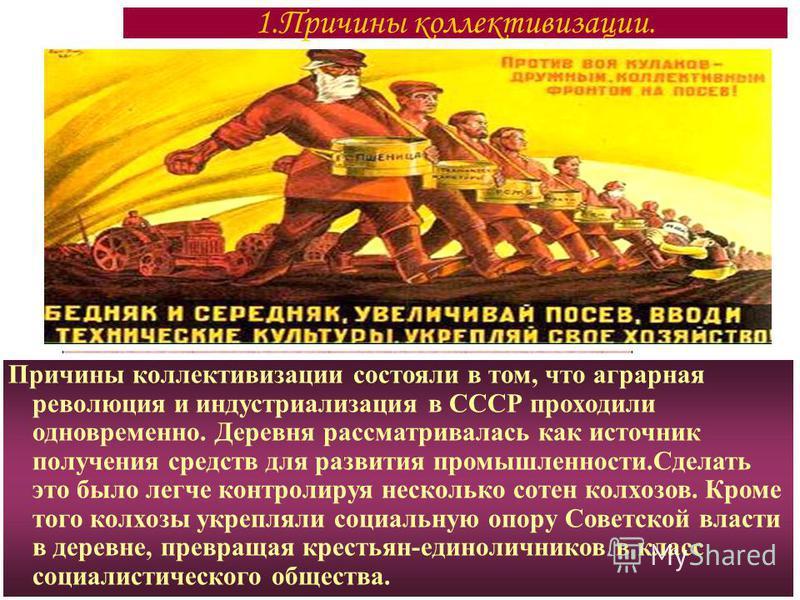 Причины коллективизации состояли в том, что аграрная революция и индустриализация в СССР проходили одновременно. Деревня рассматривалась как источник получения средств для развития промышленности.Сделать это было легче контролируя несколько сотен кол