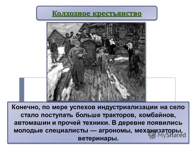 Конечно, по мере успехов индустриализации на село стало поступать больше тракторов, комбайнов, автомашин и прочей техники. В деревне появились молодые специалисты агрономы, механизаторы, ветеринары. Колхозное крестьянство