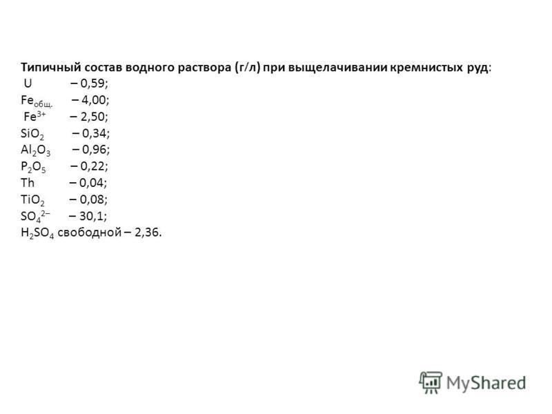 Типичный состав водного раствора (г л) при выщелачивании кремнистых руд: U – 0,59; Fe общ. – 4,00; Fe 3+ – 2,50; SiO 2 – 0,34; Al 2 O 3 – 0,96; P 2 O 5 – 0,22; Th – 0,04; TiO 2 – 0,08; SO 4 2– – 30,1; H 2 SO 4 свободной – 2,36.