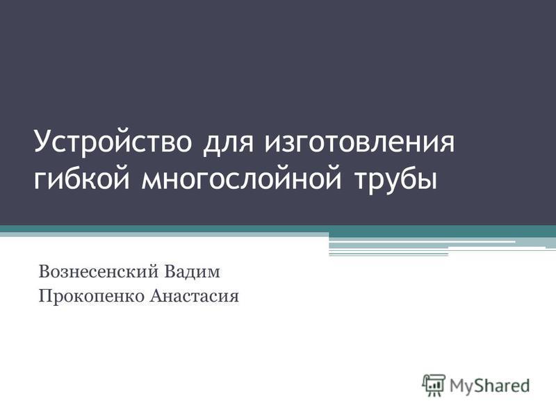 Устройство для изготовления гибкой многослойной трубы Вознесенский Вадим Прокопенко Анастасия
