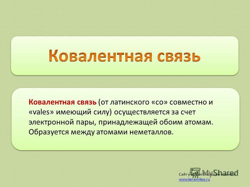 Ковалентная связь (от латинского «со» совместно и «vales» имеющий силу) осуществляется за счет электронной пары, принадлежащей обоим атомам. Образуется между атомами неметаллов. Сайт учителя биологии и химии www.keramikos.ru