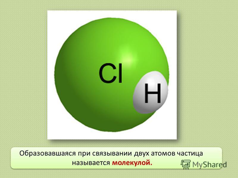 Образовавшаяся при связывании двух атомов частица называется молекулой.