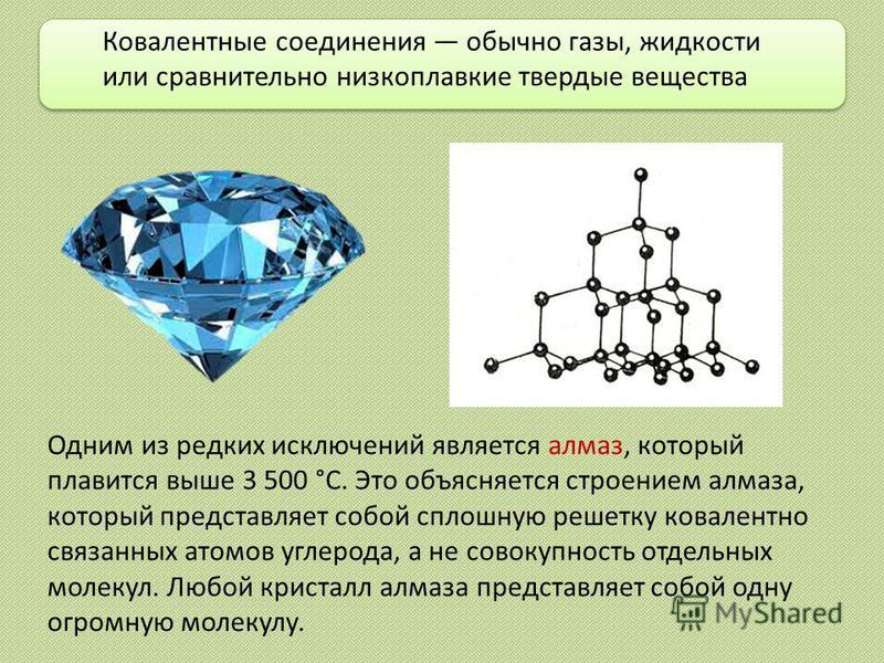 Одним из редких исключений является алмаз, который плавится выше 3 500 °С. Это объясняется строением алмаза, который представляет собой сплошную решетку ковалентно связанных атомов углерода, а не совокупность отдельных молекул. Любой кристалл алмаза