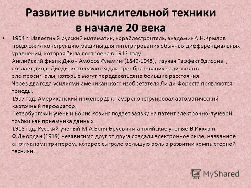 Развитие вычислительной техники в начале 20 века 1904 г. Известный русский математик, кораблестроитель, академик А.Н.Крылов предложил конструкцию машины для интегрирования обычных дифференциальных уравнений, которая была построена в 1912 году. Англий