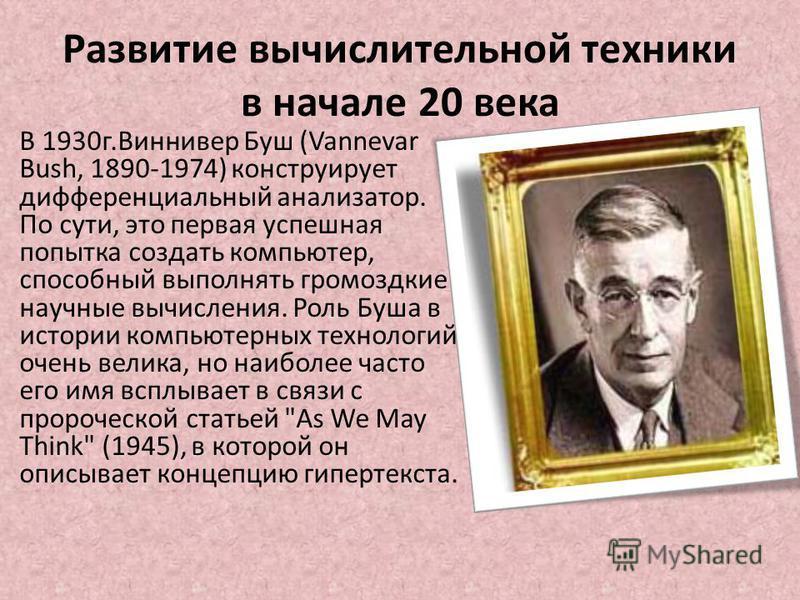 Развитие вычислительной техники в начале 20 века В 1930 г.Виннивер Буш (Vannevar Bush, 1890-1974) конструирует дифференциальный анализатор. По сути, это первая успешная попытка создать компьютер, способный выполнять громоздкие научные вычисления. Рол