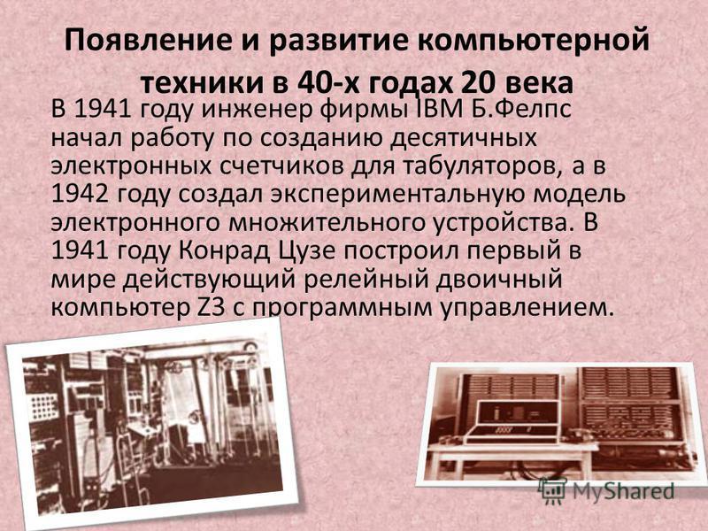 В 1941 году инженер фирмы IBM Б.Фелпс начал работу по созданию десятичных электронных счетчиков для табуляторов, а в 1942 году создал экспериментальную модель электронного множительного устройства. В 1941 году Конрад Цузе построил первый в мире дейст