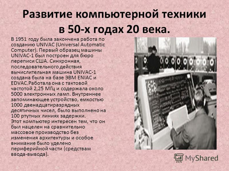 Развитие компьютерной техники в 50-х годах 20 века. В 1951 году была закончена работа по созданию UNIVAC (Universal Automatic Computer). Первый образец машины UNIVAC-1 был построен для бюро переписи США. Синхронная, последовательного действия вычисли