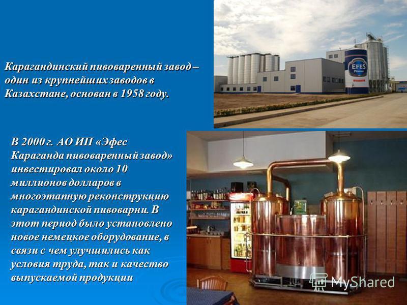 Карагандинский пивоваренный завод – один из крупнейших заводов в Казахстане, основан в 1958 году. В 2000 г. АО ИП «Эфес Караганда пивоваренный завод» инвестировал около 10 миллионов долларов в многоэтапную реконструкцию карагандинской пивоварни. В эт