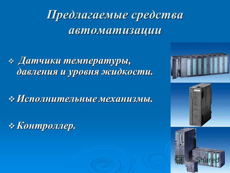 Предлагаемые средства автоматизации Д Датчики температуры, давления и уровня жидкости. Исполнительные механизмы. Контроллер.