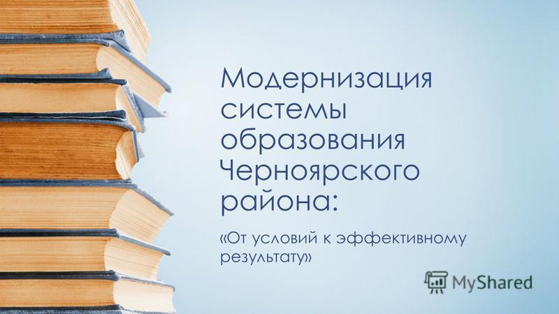 Модернизация системы образования Черноярского района: «От условий к эффективному результату»
