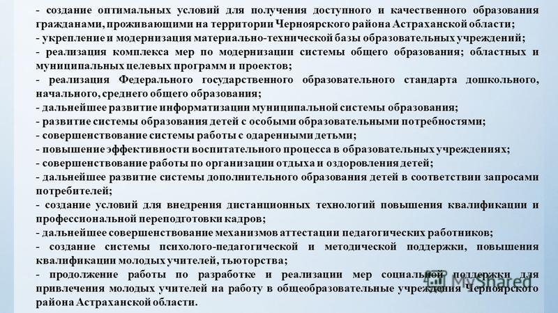 - создание оптимальных условий для получения доступного и качественного образования гражданами, проживающими на территории Черноярского района Астраханской области; - укрепление и модернизация материально-технической базы образовательных учреждений;