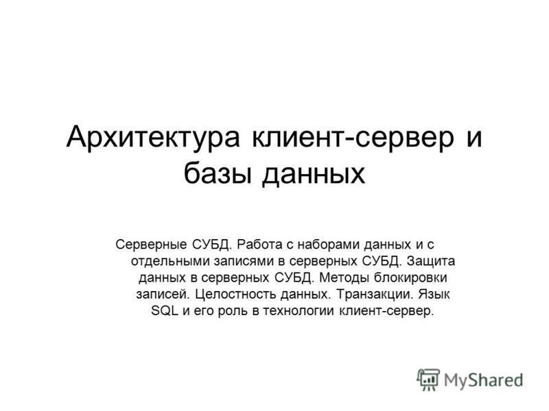 Архитектура клиент-сервер и базы данных Серверные СУБД. Работа с наборами данных и с отдельными записями в серверных СУБД. Защита данных в серверных СУБД. Методы блокировки записей. Целостность данных. Транзакции. Язык SQL и его роль в технологии кли