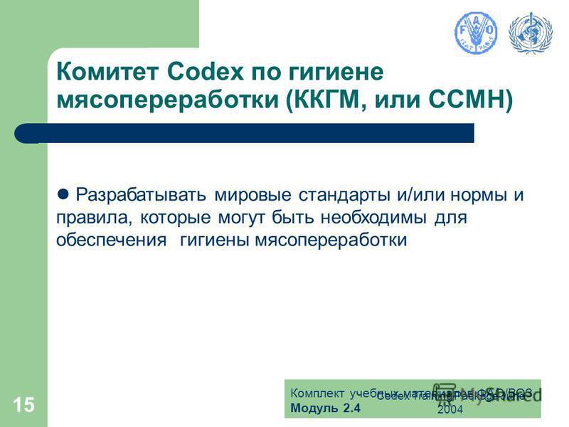Комплект учебных материалов ФАО/ВОЗ Модуль 2.4 Codex Training Package June 2004 15 Комитет Codex по гигиене мясопереработки (ККГМ, или CCMH) Разрабатывать мировые стандарты и/или нормы и правила, которые могут быть необходимы для обеспечения гигиены