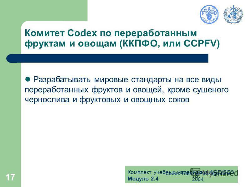 Комплект учебных материалов ФАО/ВОЗ Модуль 2.4 Codex Training Package June 2004 17 Комитет Codex по переработанным фруктам и овощам (ККПФО, или CCPFV) Разрабатывать мировые стандарты на все виды переработанных фруктов и овощей, кроме сушеного черносл