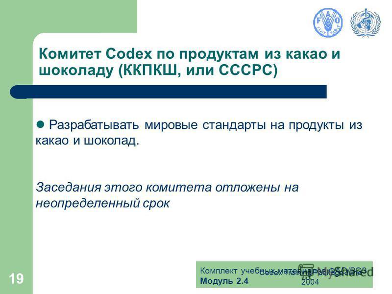 Комплект учебных материалов ФАО/ВОЗ Модуль 2.4 Codex Training Package June 2004 19 Комитет Codex по продуктам из какао и шоколаду (ККПКШ, или CCCPC) Разрабатывать мировые стандарты на продукты из какао и шоколад. Заседания этого комитета отложены на