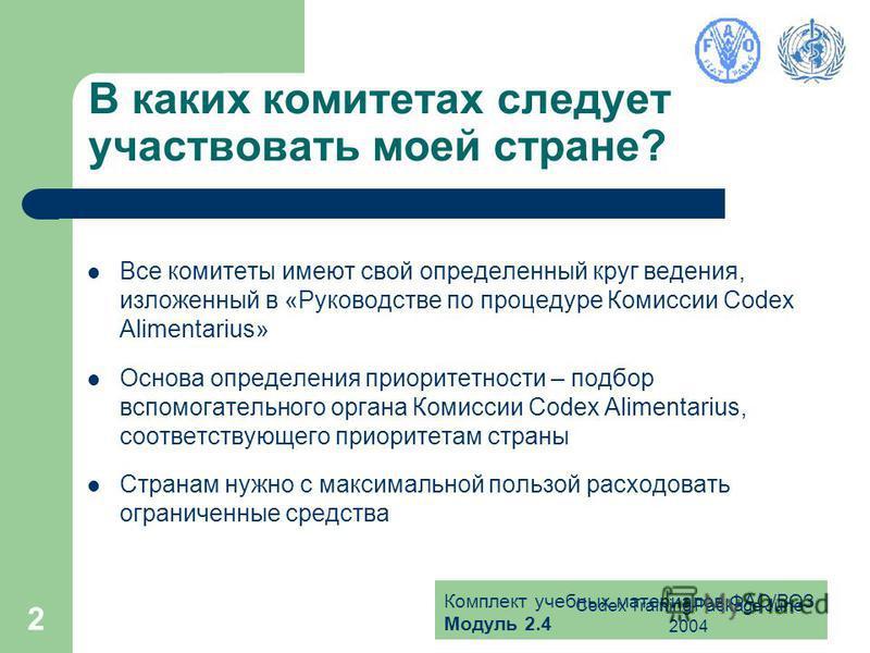 Комплект учебных материалов ФАО/ВОЗ Модуль 2.4 Codex Training Package June 2004 2 В каких комитетах следует участвовать моей стране? Все комитеты имеют свой определенный круг ведения, изложенный в «Руководстве по процедуре Комиссии Codex Alimentarius