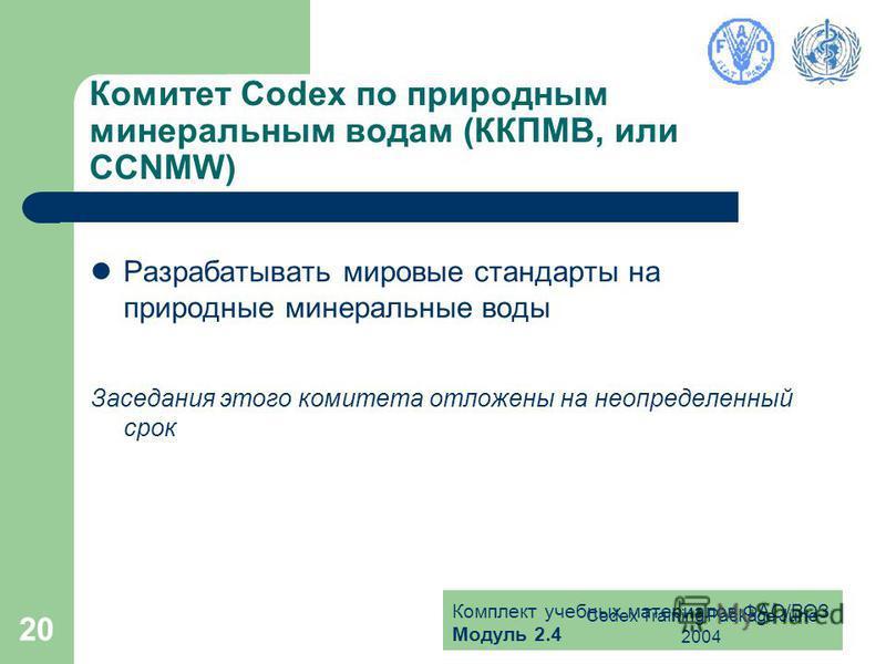 Комплект учебных материалов ФАО/ВОЗ Модуль 2.4 Codex Training Package June 2004 20 Комитет Codex по природным минеральным водам (ККПМВ, или CCNMW) Разрабатывать мировые стандарты на природные минеральные воды Заседания этого комитета отложены на неоп