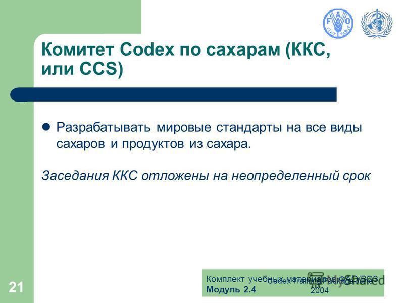Комплект учебных материалов ФАО/ВОЗ Модуль 2.4 Codex Training Package June 2004 21 Комитет Codex по сахарам (ККС, или CCS) Разрабатывать мировые стандарты на все виды сахаров и продуктов из сахара. Заседания ККС отложены на неопределенный срок