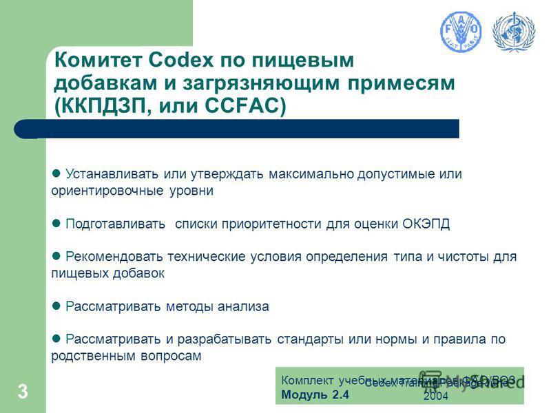 Комплект учебных материалов ФАО/ВОЗ Модуль 2.4 Codex Training Package June 2004 3 Комитет Codex по пищевым добавкам и загрязняющим примесям (ККПДЗП, или CCFAC) Устанавливать или утверждать максимально допустимые или ориентировочные уровни Подготавлив
