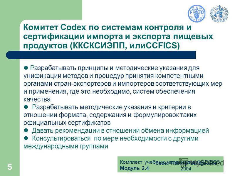 Комплект учебных материалов ФАО/ВОЗ Модуль 2.4 Codex Training Package June 2004 5 Комитет Codex по системам контроля и сертификации импорта и экспорта пищевых продуктов (ККСКСИЭПП, илиCCFICS) Разрабатывать принципы и методические указания для унифика