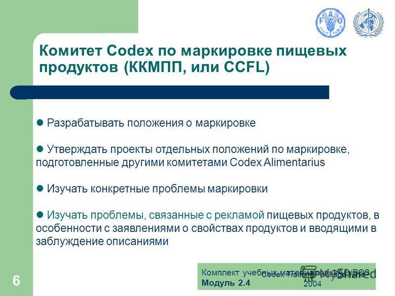 Комплект учебных материалов ФАО/ВОЗ Модуль 2.4 Codex Training Package June 2004 6 Комитет Codex по маркировке пищевых продуктов (ККМПП, или CCFL) Разрабатывать положения о маркировке Утверждать проекты отдельных положений по маркировке, подготовленны
