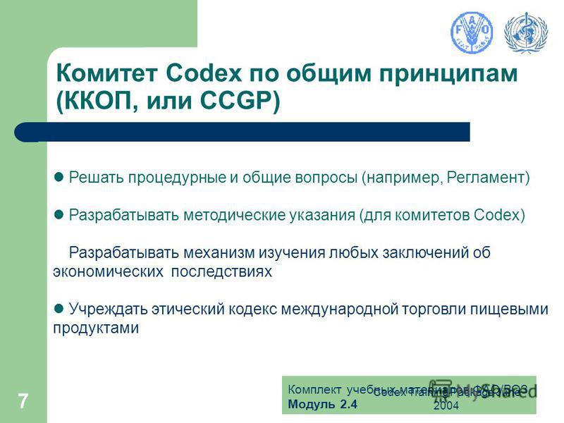 Комплект учебных материалов ФАО/ВОЗ Модуль 2.4 Codex Training Package June 2004 7 Комитет Codex по общим принципам (ККОП, или CCGP) Решать процедурные и общие вопросы (например, Регламент) Разрабатывать методические указания (для комитетов Codex) Раз