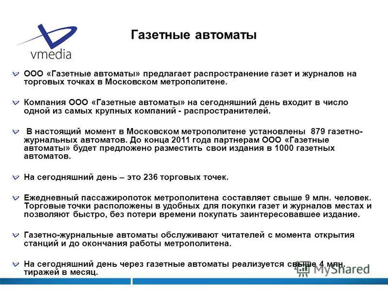 Газетные автоматы ООО «Газетные автоматы» предлагает распространение газет и журналов на торговых точках в Московском метрополитене. Компания ООО «Газетные автоматы» на сегодняшний день входит в число одной из самых крупных компаний - распространител