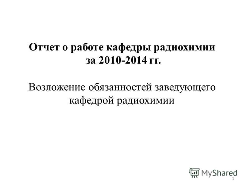 1 Отчет о работе кафедры радиохимии за 2010-2014 гг. Возложение обязанностей заведующего кафедрой радиохимии
