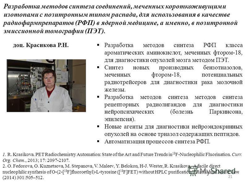 21 Разработка методов синтеза соединений, меченных короткоживущими изотопами с позитронным типом распада, для использования в качестве радиофармпрепаратов (РФП) в ядерной медицине, а именно, в позитронной эмиссионной томографии (ПЭТ). Разработка мето