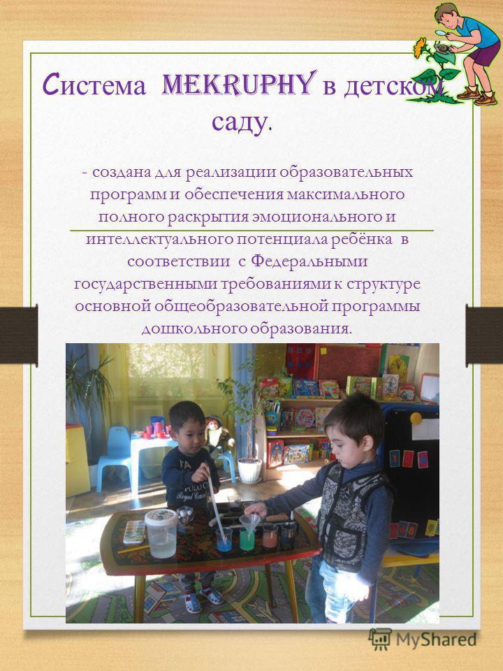 Система MEKRUPHY в детском саду. - создана для реализации образовательных программ и обеспечения максимального полного раскрытия эмоционального и интеллектуального потенциала ребёнка в соответствии с Федеральными государственными требованиями к струк