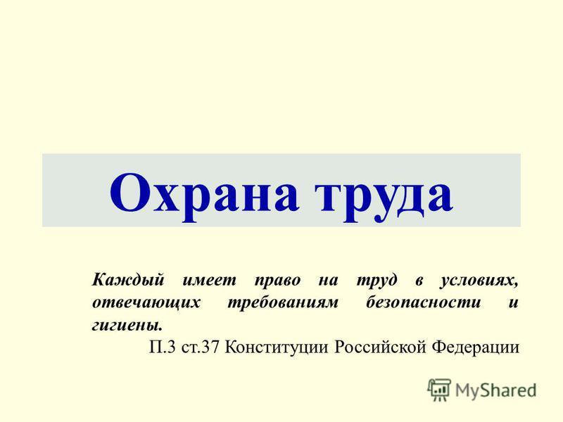 Охрана труда Каждый имеет право на труд в условиях, отвечающих требованиям безопасности и гигиены. П.3 ст.37 Конституции Российской Федерации